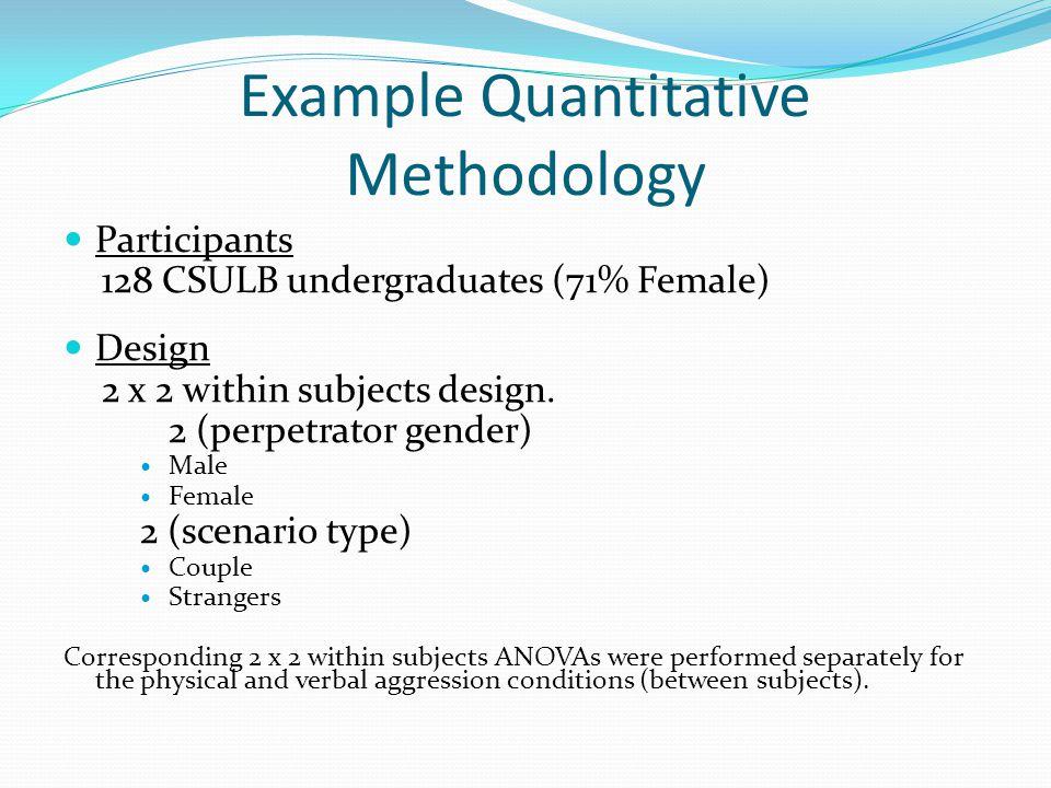 Example Quantitative Methodology Participants 128 CSULB undergraduates (71% Female) Design 2 x 2 within subjects design.