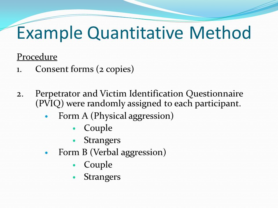 Example Quantitative Method Procedure 1.Consent forms (2 copies) 2.Perpetrator and Victim Identification Questionnaire (PVIQ) were randomly assigned to each participant.