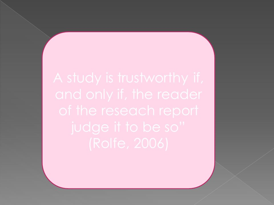 A study is trustworthy if, and only if, the reader of the reseach report judge it to be so (Rolfe, 2006)