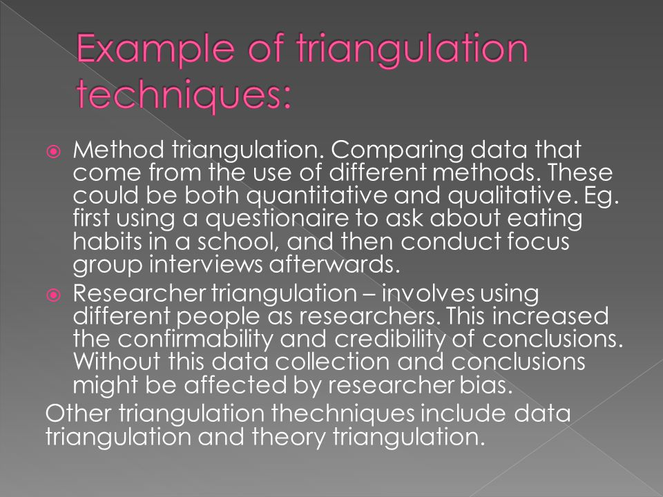  Method triangulation. Comparing data that come from the use of different methods. These could be both quantitative and qualitative. Eg. first using
