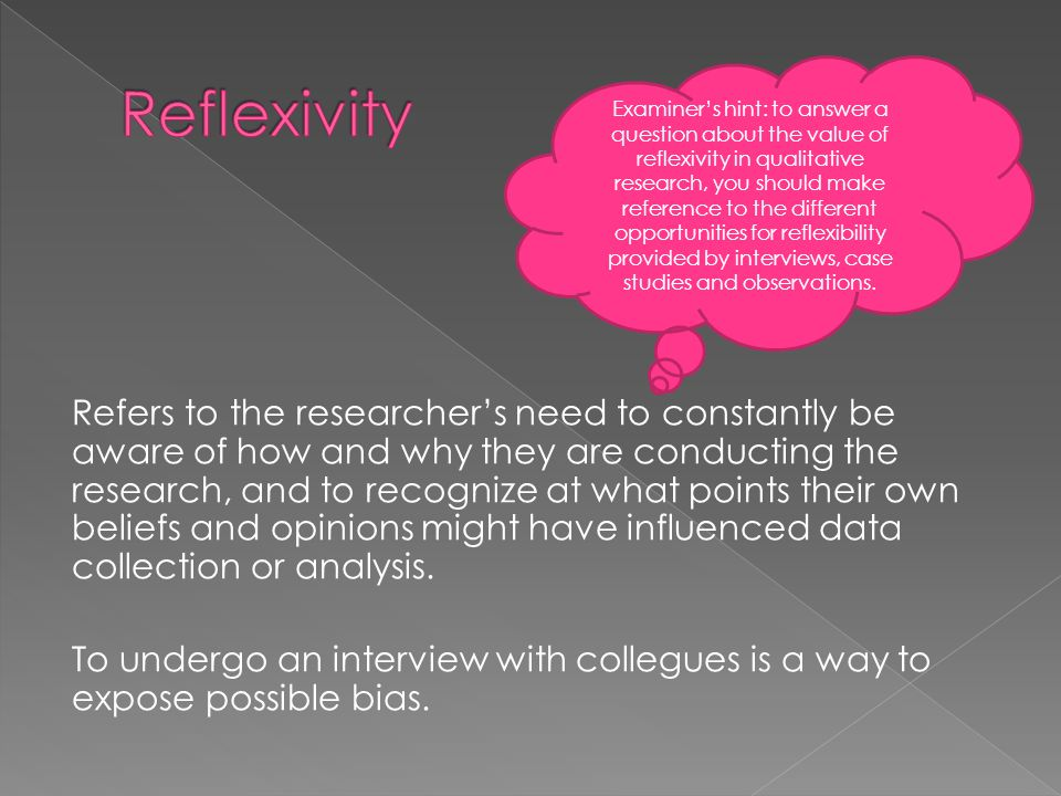 Refers to the researcher's need to constantly be aware of how and why they are conducting the research, and to recognize at what points their own beliefs and opinions might have influenced data collection or analysis.
