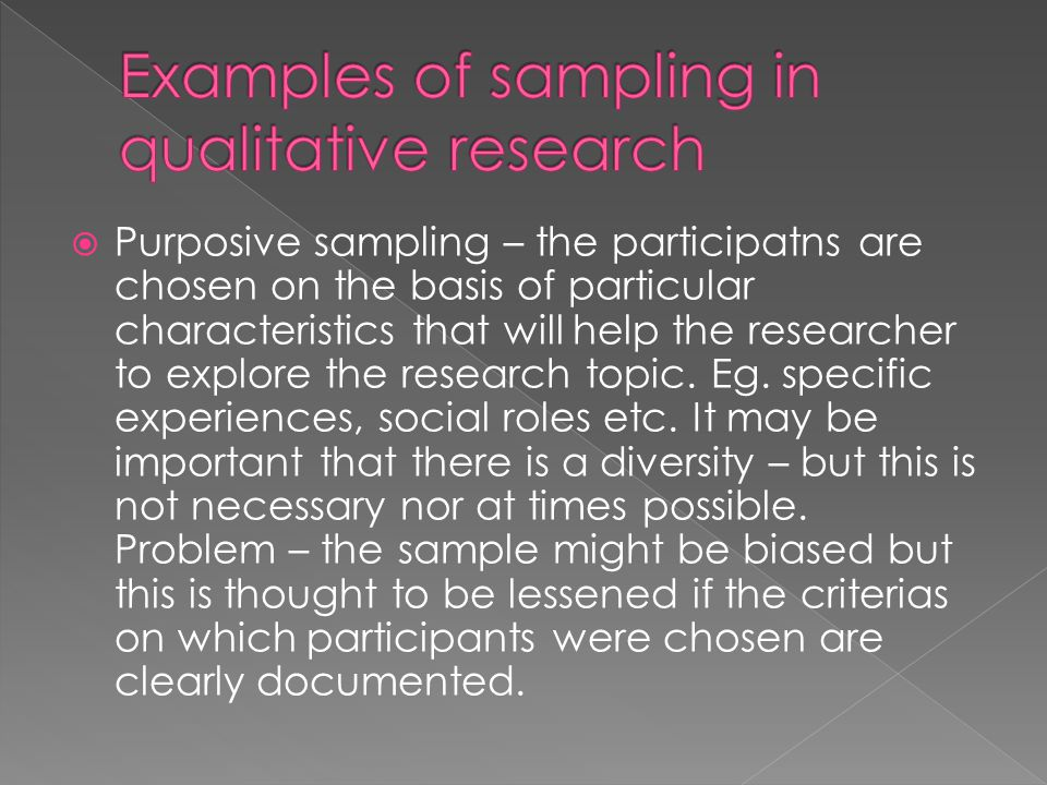  Purposive sampling – the participatns are chosen on the basis of particular characteristics that will help the researcher to explore the research topic.