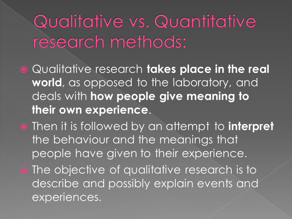  Qualitative research takes place in the real world, as opposed to the laboratory, and deals with how people give meaning to their own experience.