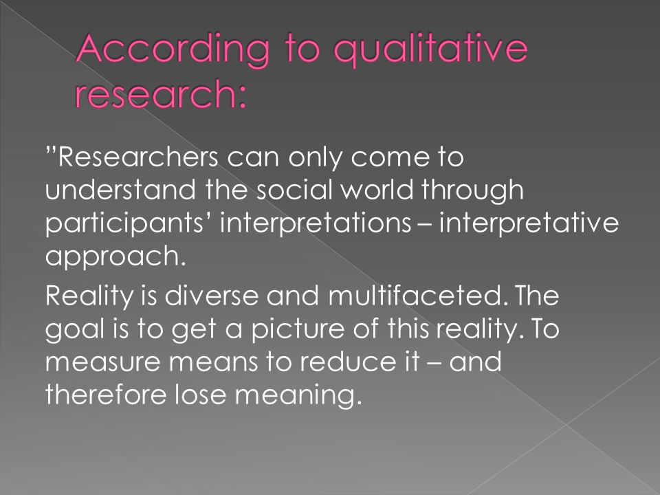 Researchers can only come to understand the social world through participants' interpretations – interpretative approach.