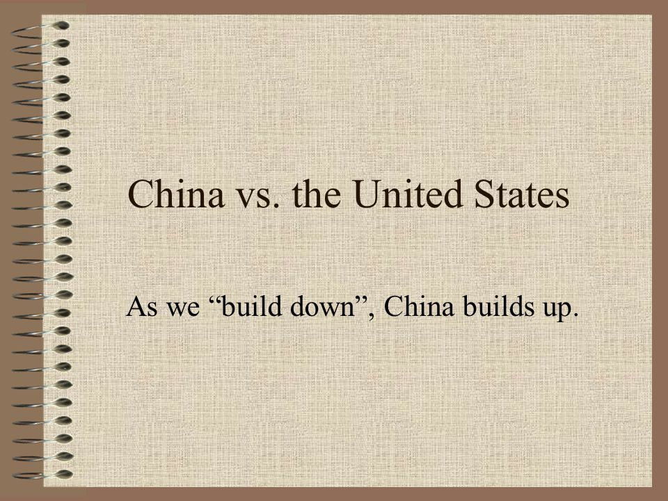 "China vs. the United States As we ""build down"", China builds up."