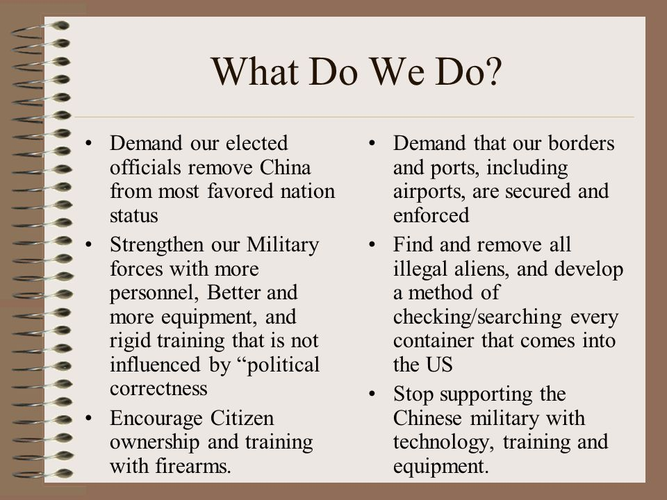What Do We Do? Demand our elected officials remove China from most favored nation status Strengthen our Military forces with more personnel, Better an