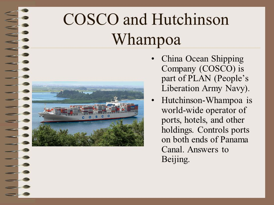 COSCO and Hutchinson Whampoa China Ocean Shipping Company (COSCO) is part of PLAN (People's Liberation Army Navy). Hutchinson-Whampoa is world-wide op