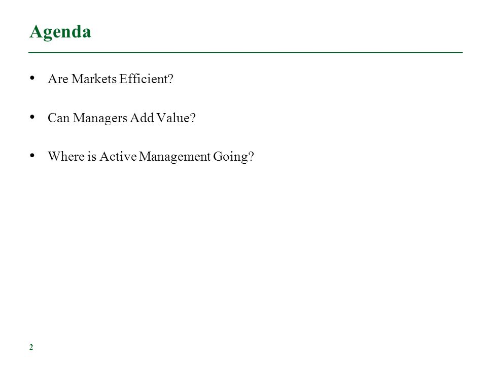 2 Agenda Are Markets Efficient? Can Managers Add Value? Where is Active Management Going?