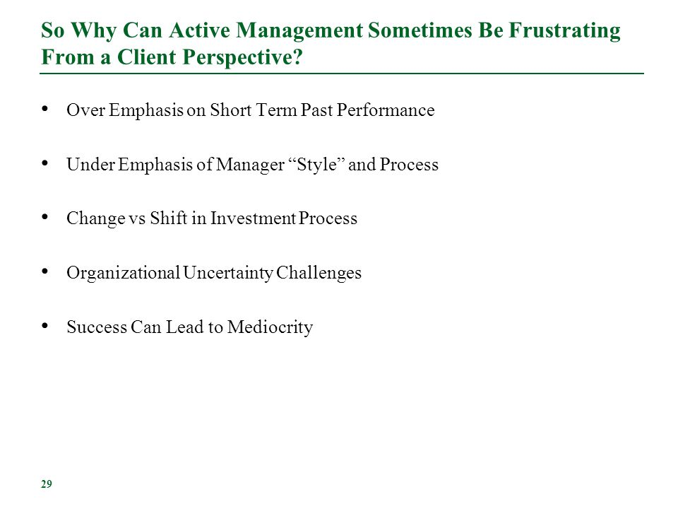 29 So Why Can Active Management Sometimes Be Frustrating From a Client Perspective? Over Emphasis on Short Term Past Performance Under Emphasis of Man