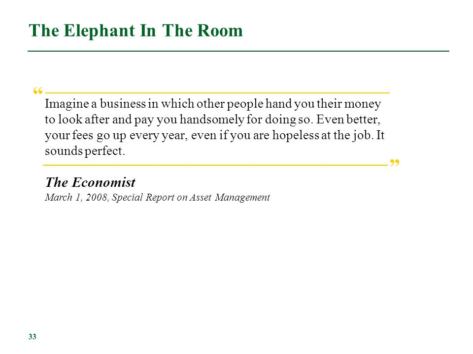 33 The Elephant In The Room Imagine a business in which other people hand you their money to look after and pay you handsomely for doing so. Even bett
