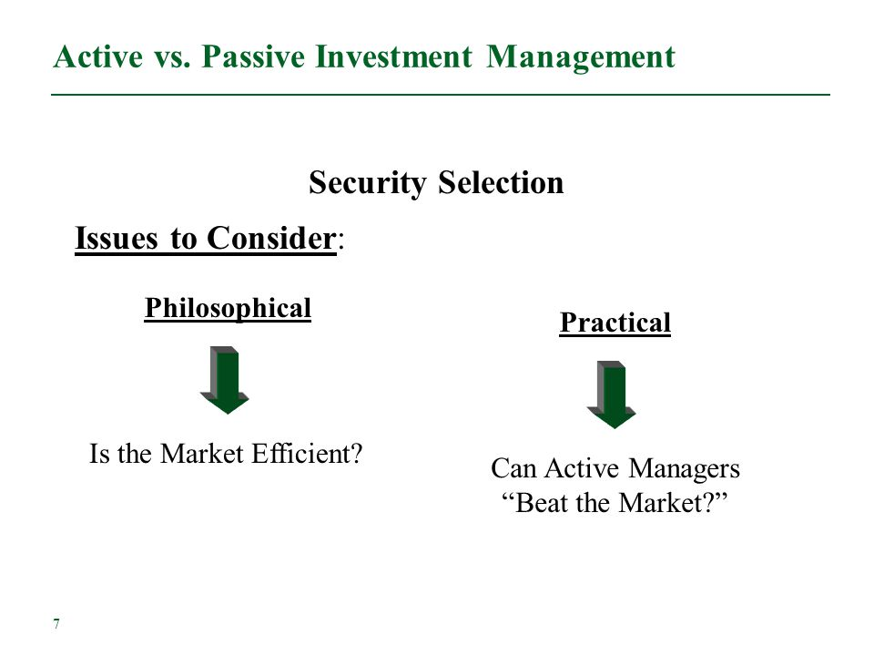 7 Active vs. Passive Investment Management Security Selection Issues to Consider: Philosophical Is the Market Efficient? Practical Can Active Managers