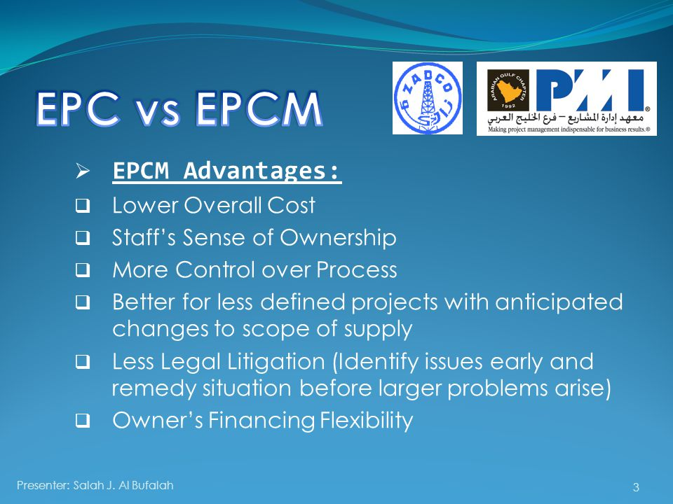  EPCM Advantages:  Lower Overall Cost  Staff's Sense of Ownership  More Control over Process  Better for less defined projects with anticipated changes to scope of supply  Less Legal Litigation (Identify issues early and remedy situation before larger problems arise)  Owner's Financing Flexibility Presenter: Salah J.