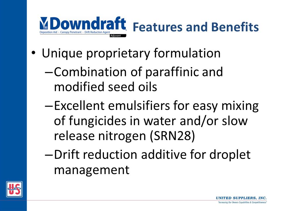 Unique proprietary formulation – Combination of paraffinic and modified seed oils – Excellent emulsifiers for easy mixing of fungicides in water and/or slow release nitrogen (SRN28) – Drift reduction additive for droplet management Features and Benefits