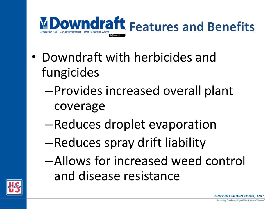 Downdraft with herbicides and fungicides – Provides increased overall plant coverage – Reduces droplet evaporation – Reduces spray drift liability – Allows for increased weed control and disease resistance Features and Benefits