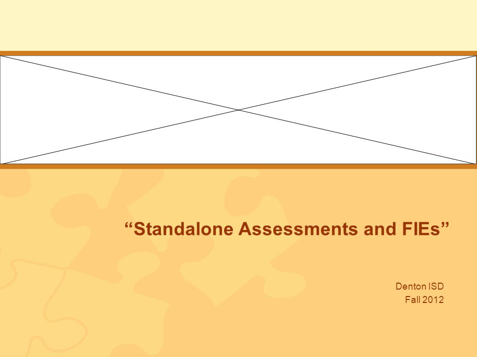 Standalone Assessments and FIEs Denton ISD Fall 2012