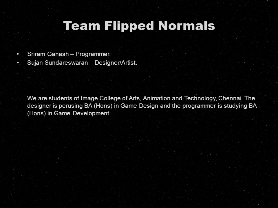 Team Flipped Normals Sriram Ganesh – Programmer. Sujan Sundareswaran – Designer/Artist. We are students of Image College of Arts, Animation and Techno