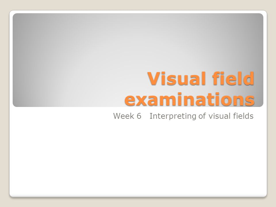 Visual field examinations Week 6 Interpreting of visual fields