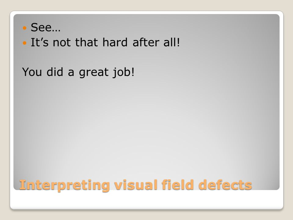 Interpreting visual field defects See… It's not that hard after all! You did a great job!