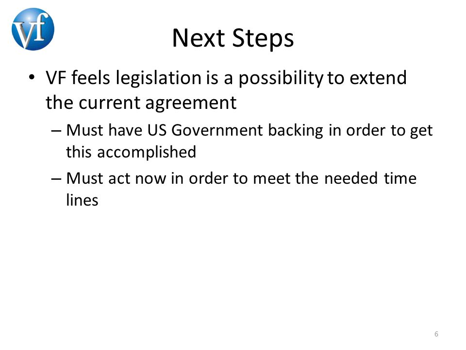 Next Steps VF feels legislation is a possibility to extend the current agreement – Must have US Government backing in order to get this accomplished –