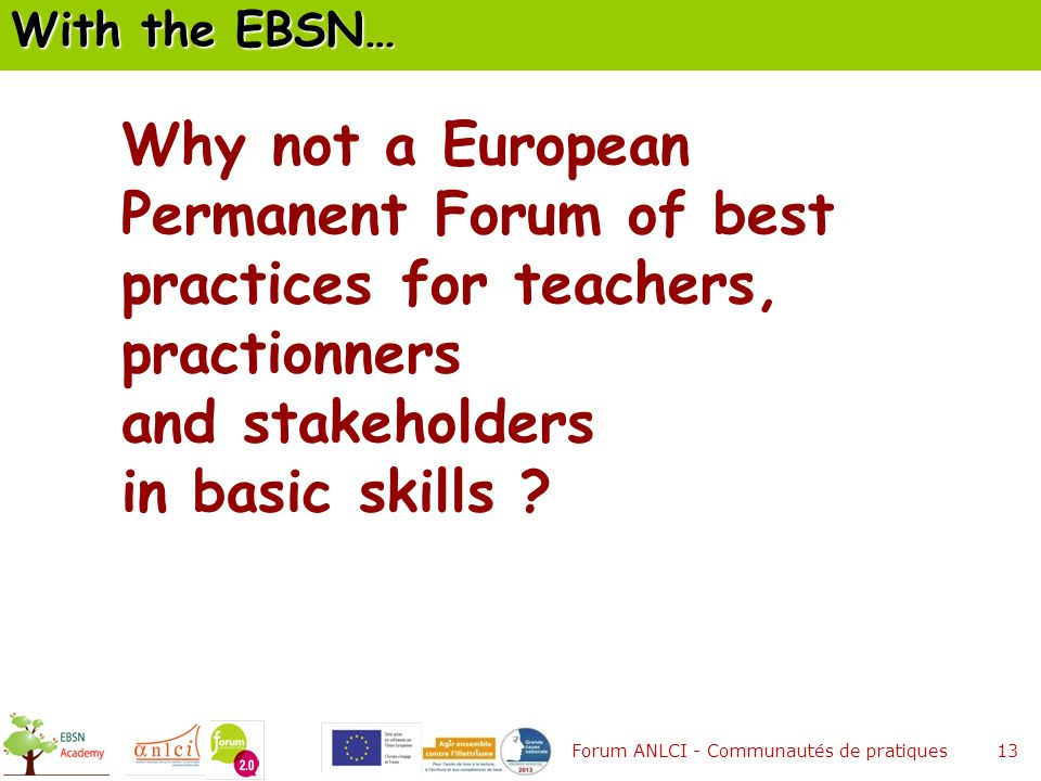 13 Why not a European Permanent Forum of best practices for teachers, practionners and stakeholders in basic skills .