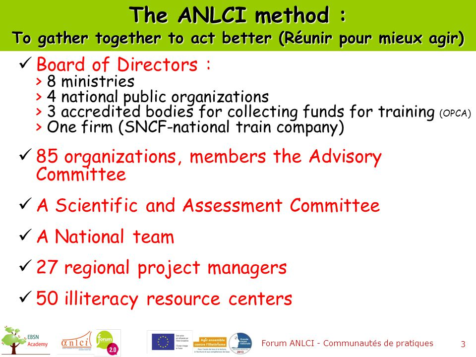 The ANLCI method : To gather together to act better (Réunir pour mieux agir) Board of Directors : > 8 ministries > 4 national public organizations > 3 accredited bodies for collecting funds for training (OPCA) > One firm (SNCF-national train company) 85 organizations, members the Advisory Committee A Scientific and Assessment Committee A National team 27 regional project managers 50 illiteracy resource centers Forum ANLCI - Communautés de pratiques 3