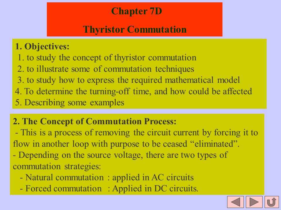 Chapter 7D Thyristor Commutation 1. Objectives: 1. to study the concept of thyristor commutation 2. to illustrate some of commutation techniques 3. to