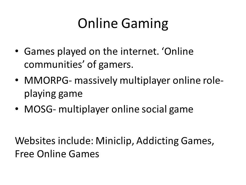 Online Gaming Games played on the internet.'Online communities' of gamers.