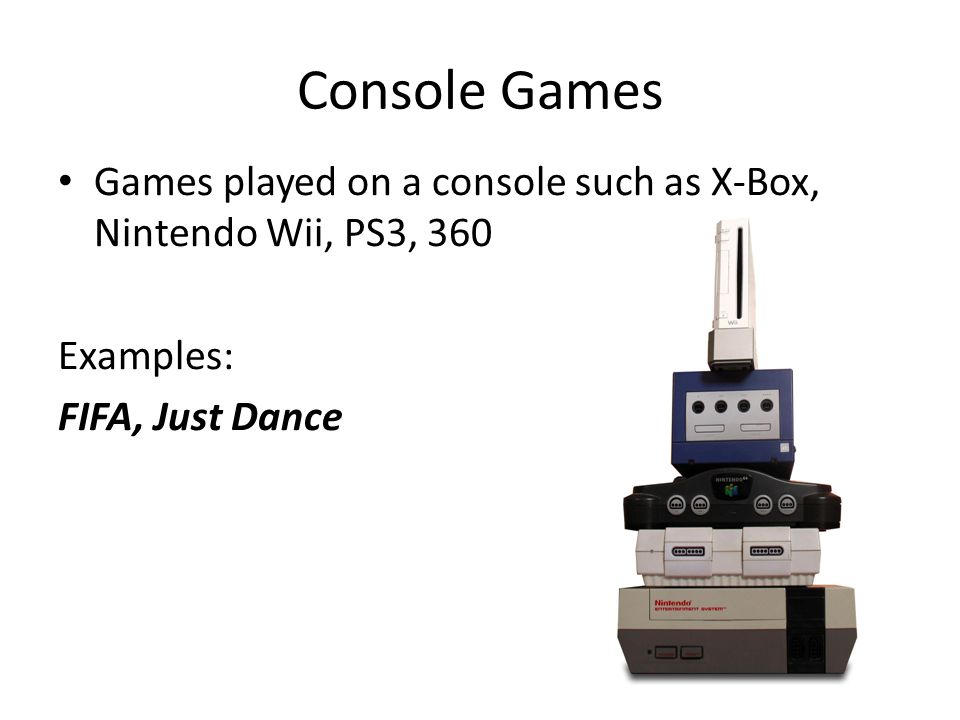 Console Games Games played on a console such as X-Box, Nintendo Wii, PS3, 360 Examples: FIFA, Just Dance
