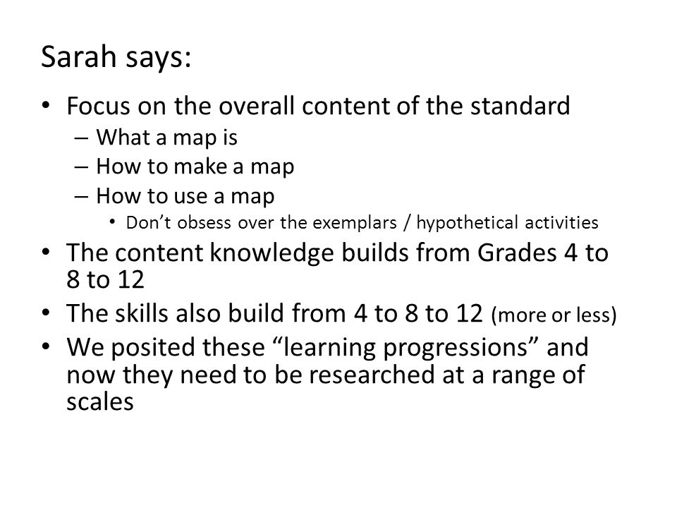 Sarah says: Focus on the overall content of the standard – What a map is – How to make a map – How to use a map Don't obsess over the exemplars / hypo