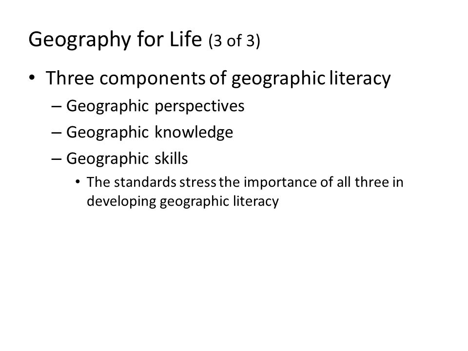 Geography for Life (3 of 3) Three components of geographic literacy – Geographic perspectives – Geographic knowledge – Geographic skills The standards