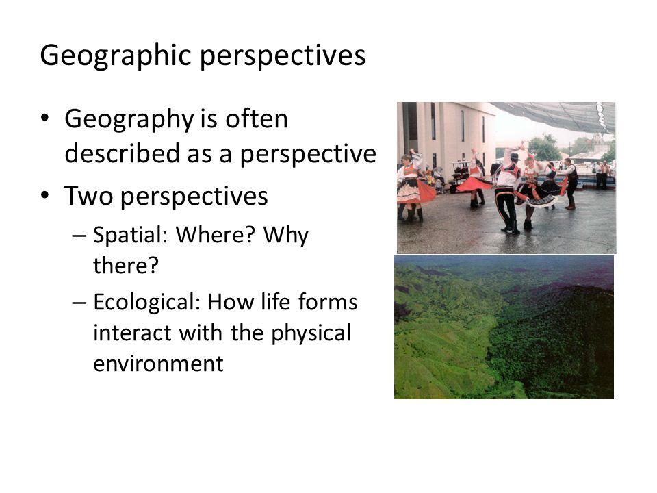 Geographic perspectives Geography is often described as a perspective Two perspectives – Spatial: Where? Why there? – Ecological: How life forms inter