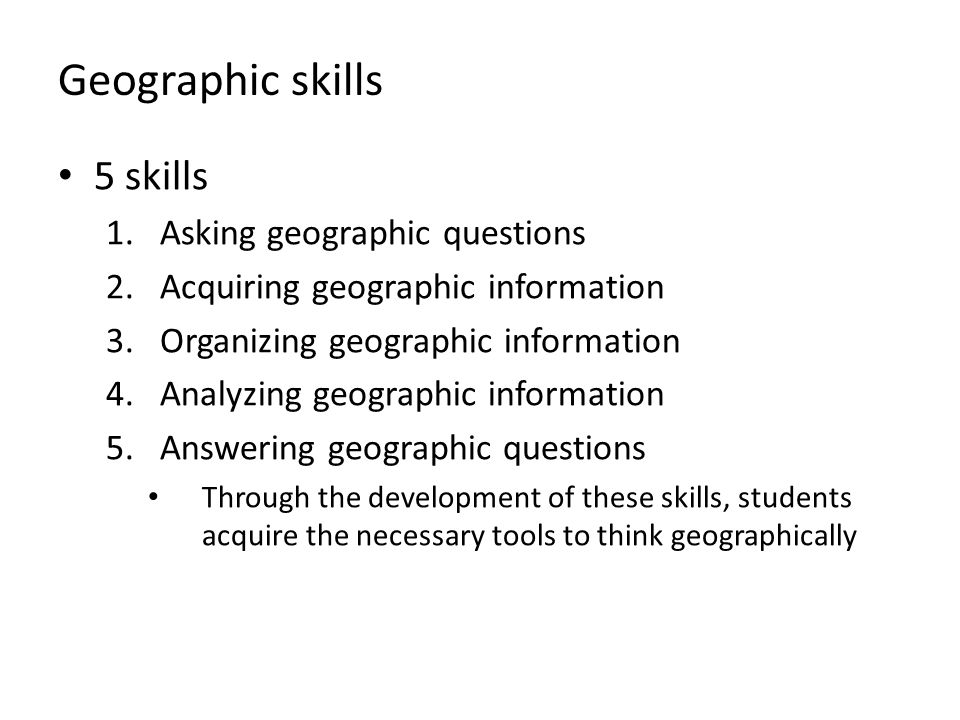 Geographic skills 5 skills 1.Asking geographic questions 2.Acquiring geographic information 3.Organizing geographic information 4.Analyzing geographic