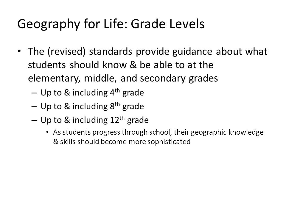 Geography for Life: Grade Levels The (revised) standards provide guidance about what students should know & be able to at the elementary, middle, and