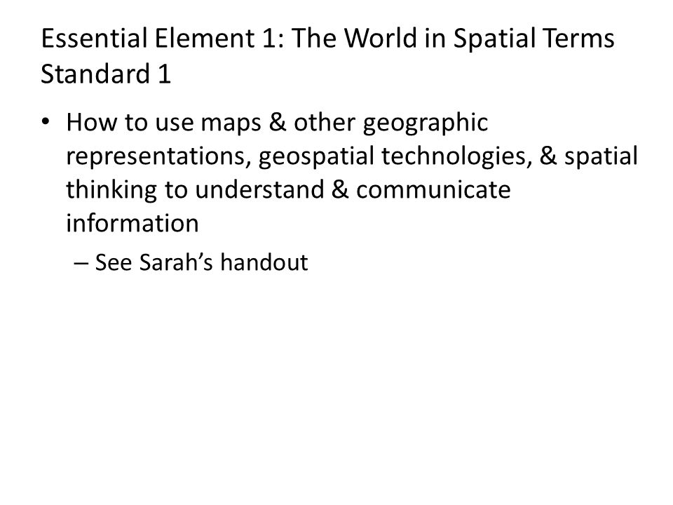 Essential Element 1: The World in Spatial Terms Standard 1 How to use maps & other geographic representations, geospatial technologies, & spatial thinking to understand & communicate information – See Sarah's handout
