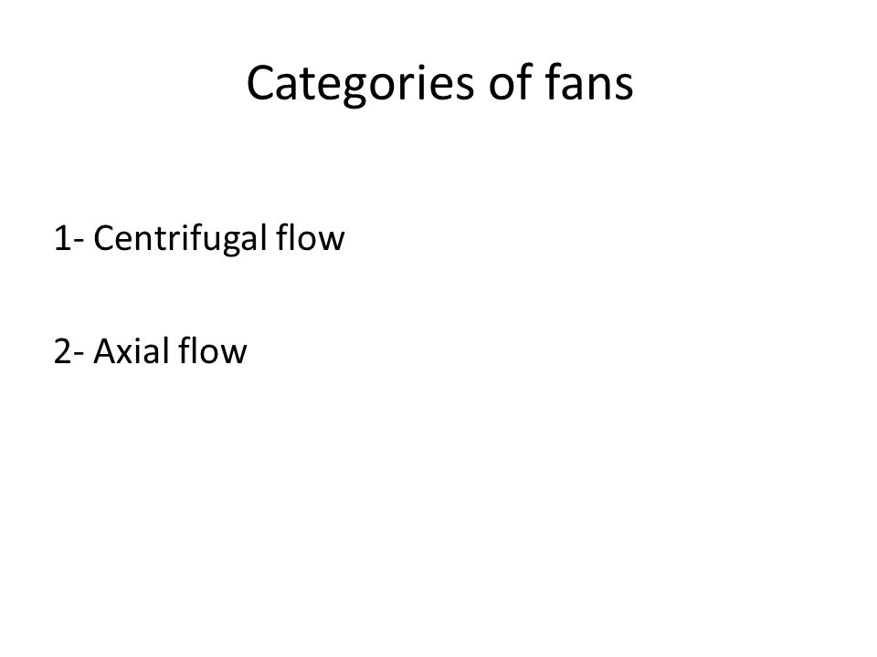 Categories of fans 1- Centrifugal flow 2- Axial flow