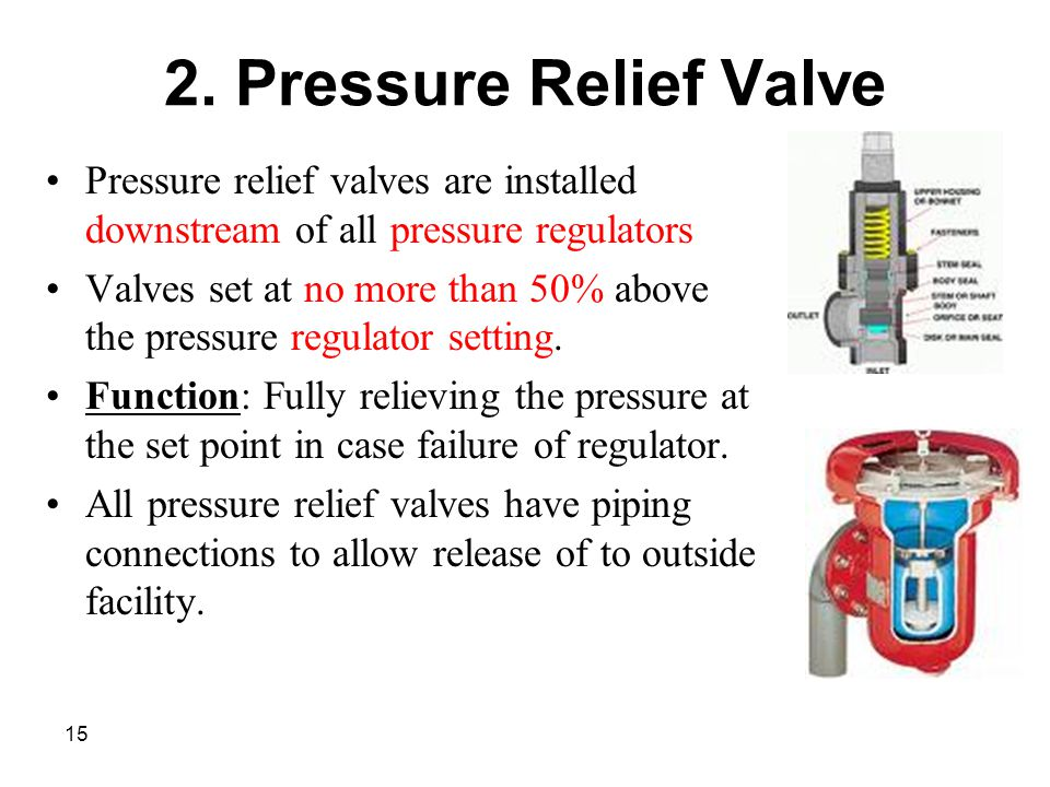 15 2. Pressure Relief Valve Pressure relief valves are installed downstream of all pressure regulators Valves set at no more than 50% above the pressu