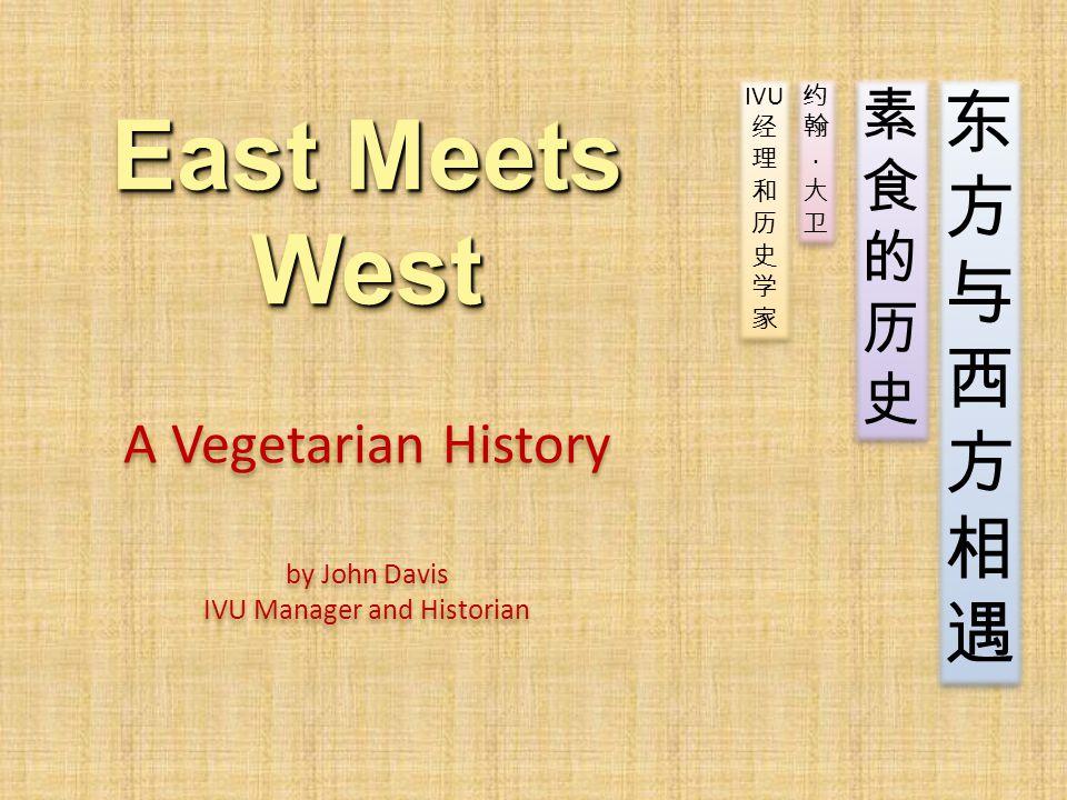 East Meets West East Meets West A Vegetarian History by John Davis IVU Manager and Historian 东方与西方相遇东方与西方相遇 东方与西方相遇东方与西方相遇 素食的历史素食的历史 素食的历史素食的历史 约翰·大卫约翰·大卫 约翰·大卫约翰·大卫 IVU 经 理 和 历 史 学 家 IVU 经 理 和 历 史 学 家
