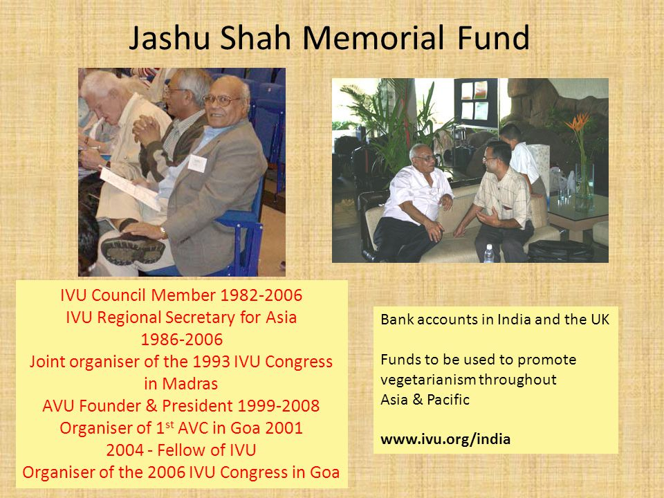 Jashu Shah Memorial Fund IVU Council Member 1982-2006 IVU Regional Secretary for Asia 1986-2006 Joint organiser of the 1993 IVU Congress in Madras AVU Founder & President 1999-2008 Organiser of 1 st AVC in Goa 2001 2004 - Fellow of IVU Organiser of the 2006 IVU Congress in Goa Bank accounts in India and the UK Funds to be used to promote vegetarianism throughout Asia & Pacific www.ivu.org/india