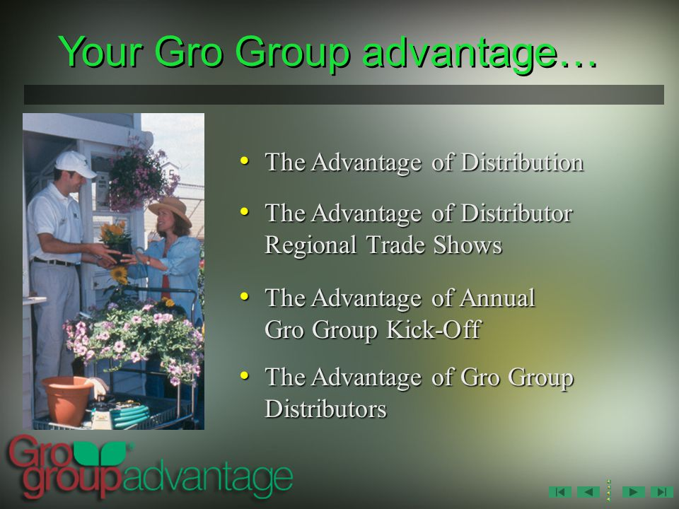 Your Gro Group advantage… The Advantage of Distribution The Advantage of Distribution The Advantage of Distributor Regional Trade Shows The Advantage of Distributor Regional Trade Shows The Advantage of Annual Gro Group Kick-Off The Advantage of Annual Gro Group Kick-Off The Advantage of Gro Group Distributors The Advantage of Gro Group Distributors