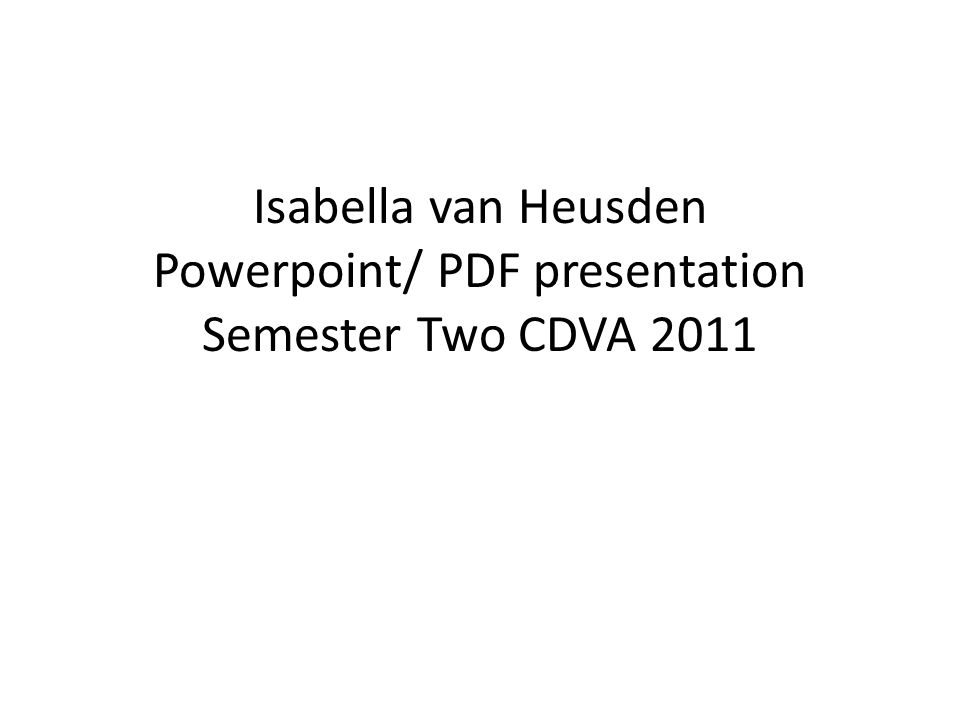 Isabella van Heusden Powerpoint/ PDF presentation Semester Two CDVA 2011