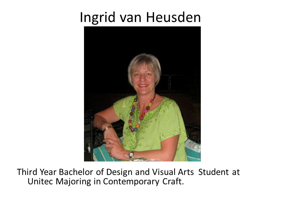 Ingrid van Heusden Third Year Bachelor of Design and Visual Arts Student at Unitec Majoring in Contemporary Craft.