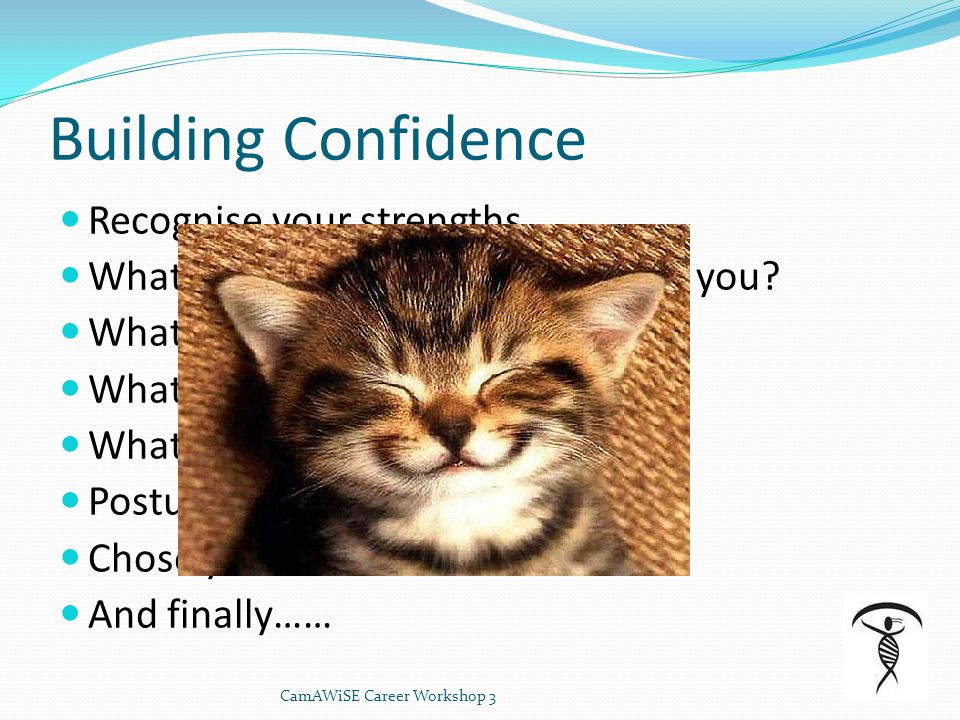 Building Confidence Recognise your strengths What do other people value about you? What do you like about yourself? What are you naturally good at? Wh
