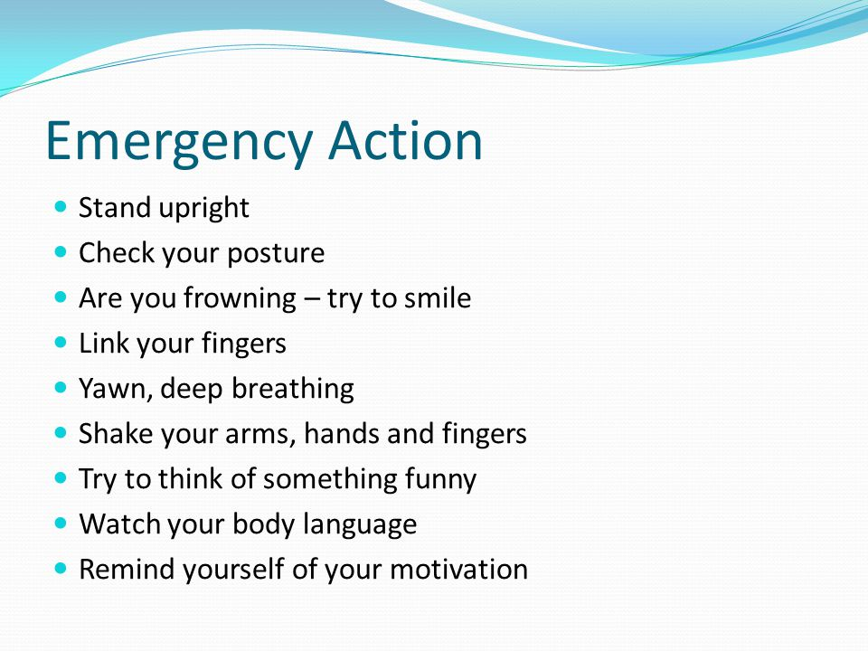 Emergency Action Stand upright Check your posture Are you frowning – try to smile Link your fingers Yawn, deep breathing Shake your arms, hands and fingers Try to think of something funny Watch your body language Remind yourself of your motivation