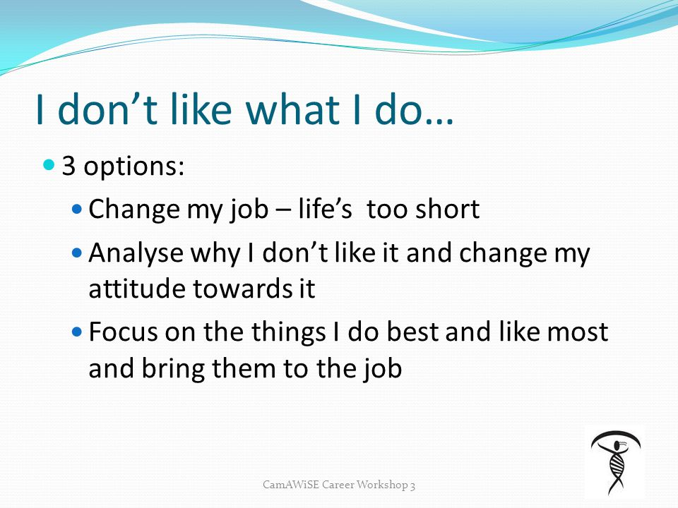 I don't like what I do… 3 options: Change my job – life's too short Analyse why I don't like it and change my attitude towards it Focus on the things I do best and like most and bring them to the job CamAWiSE Career Workshop 3