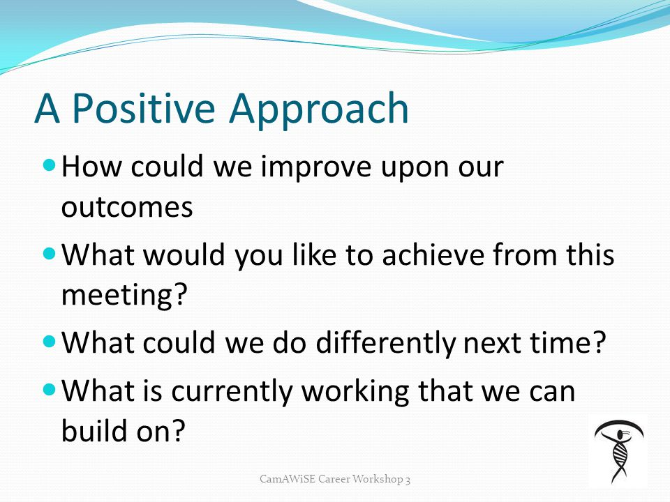 A Positive Approach How could we improve upon our outcomes What would you like to achieve from this meeting? What could we do differently next time? W