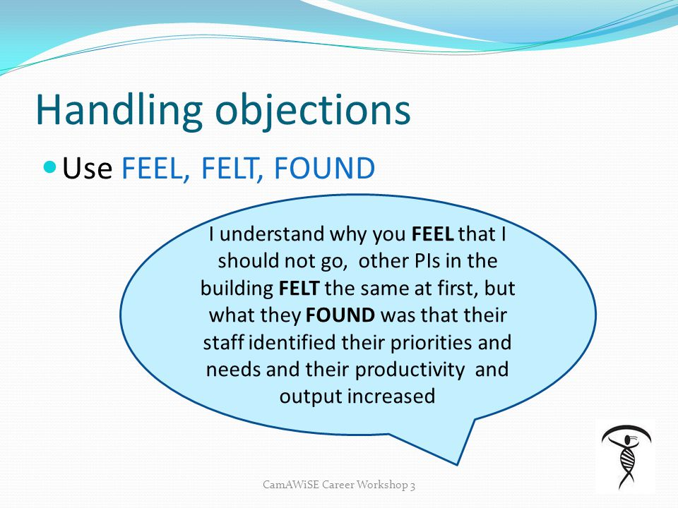 Handling objections Use FEEL, FELT, FOUND CamAWiSE Career Workshop 3 Your PI/Boss is reluctant to let you have time off to a development workshop I un