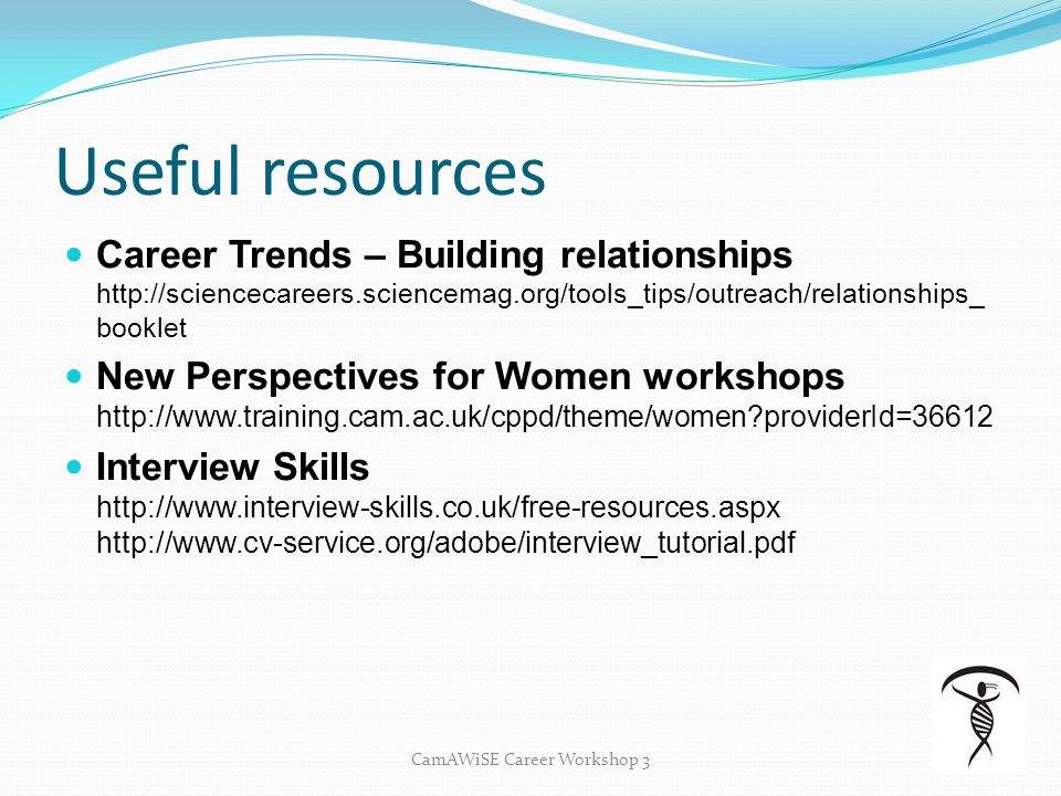 Useful resources Career Trends – Building relationships http://sciencecareers.sciencemag.org/tools_tips/outreach/relationships_ booklet New Perspectives for Women workshops http://www.training.cam.ac.uk/cppd/theme/women?providerId=36612 Interview Skills http://www.interview-skills.co.uk/free-resources.aspx http://www.cv-service.org/adobe/interview_tutorial.pdf