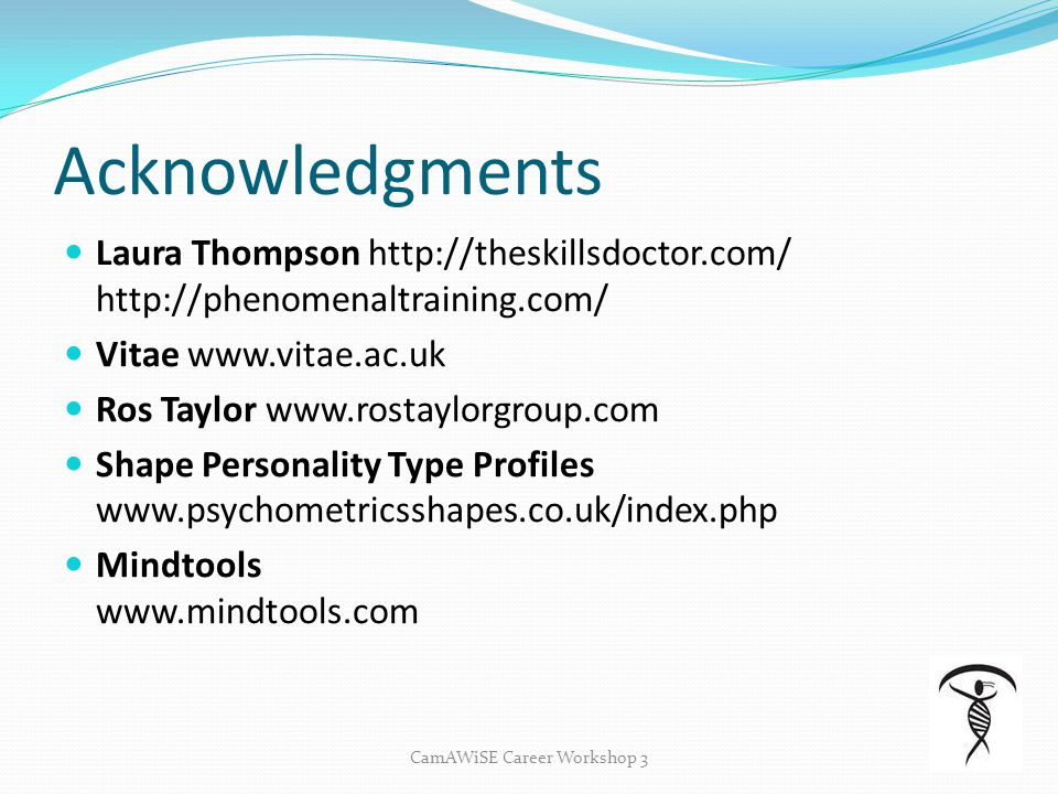 Acknowledgments CamAWiSE Career Workshop 3 Laura Thompson http://theskillsdoctor.com/ http://phenomenaltraining.com/ Vitae www.vitae.ac.uk Ros Taylor www.rostaylorgroup.com Shape Personality Type Profiles www.psychometricsshapes.co.uk/index.php Mindtools www.mindtools.com