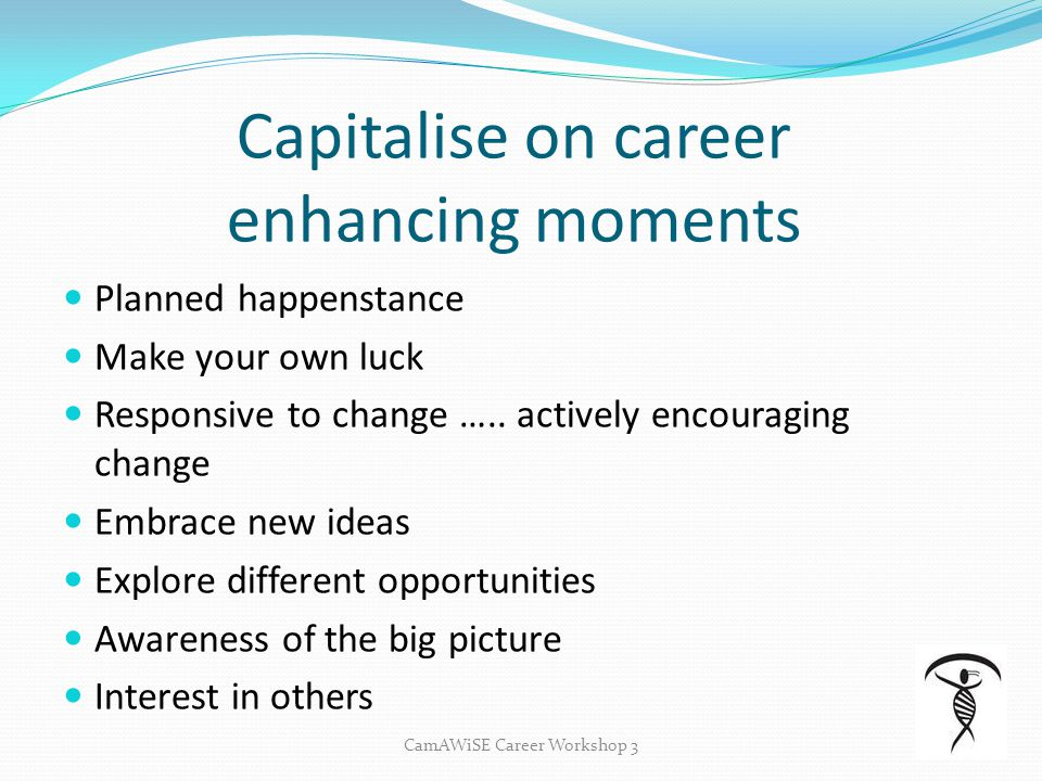 CamAWiSE Career Workshop 3 Capitalise on career enhancing moments Planned happenstance Make your own luck Responsive to change ….. actively encouragin