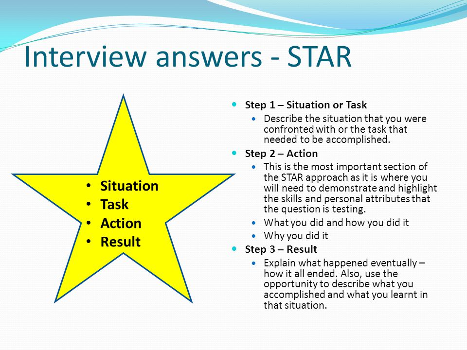 Interview answers - STAR Step 1 – Situation or Task Describe the situation that you were confronted with or the task that needed to be accomplished.